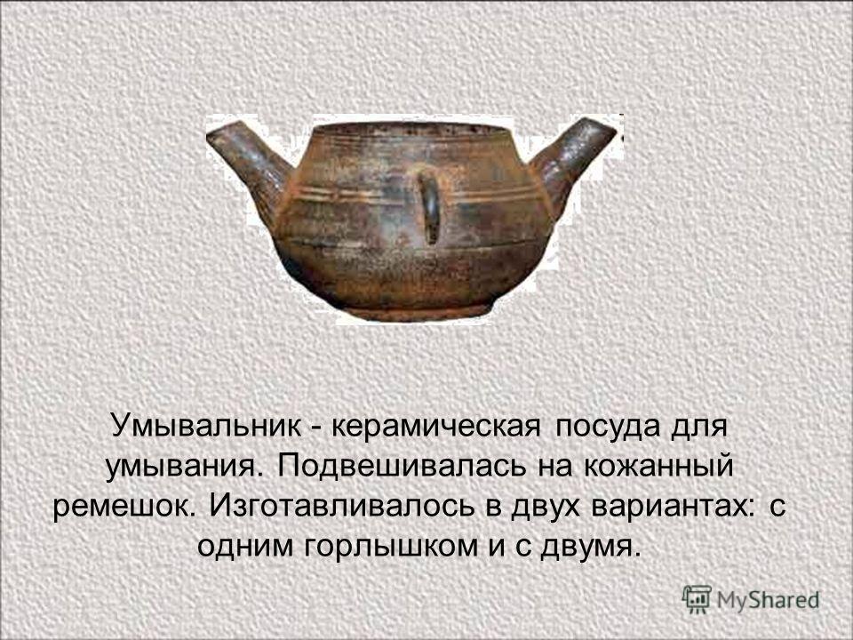 Умывальник - керамическая посуда для умывания. Подвешивалась на кожаный ремешок. Изготавливалось в двух вариантах: с одним горлышком и с двумя.