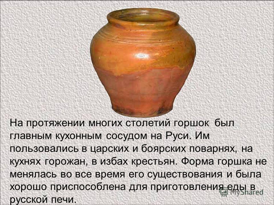 На протяжении многих столетий горшок был главным кухонным сосудом на Руси. Им пользовались в царских и боярских поварнях, на кухнях горожан, в избах крестьян. Форма горшка не менялась во все время его существования и была хорошо приспособлена для при