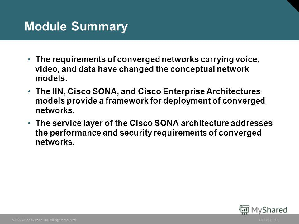 © 2006 Cisco Systems, Inc. All rights reserved.ONT v1.01-1 Module Summary The requirements of converged networks carrying voice, video, and data have changed the conceptual network models. The IIN, Cisco SONA, and Cisco Enterprise Architectures model
