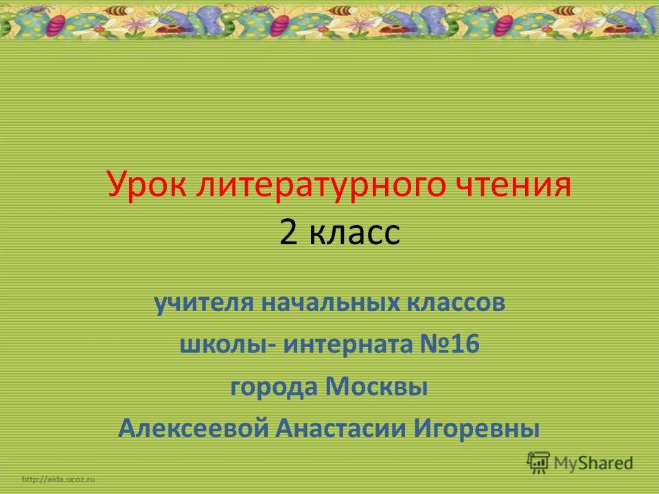 Урок литературного чтения 2 класс учителя начальных классов школы- интерната 16 города Москвы Алексеевой Анастасии Игоревны