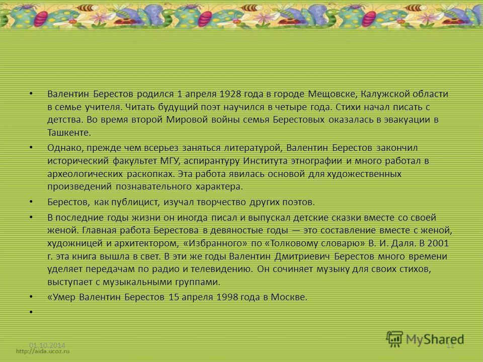 Валентин Берестов родился 1 апреля 1928 года в городе Мещовске, Калужской области в семье учителя. Читать будущий поэт научился в четыре года. Стихи начал писать с детства. Во время второй Мировой войны семья Берестовых оказалась в эвакуации в Ташкен