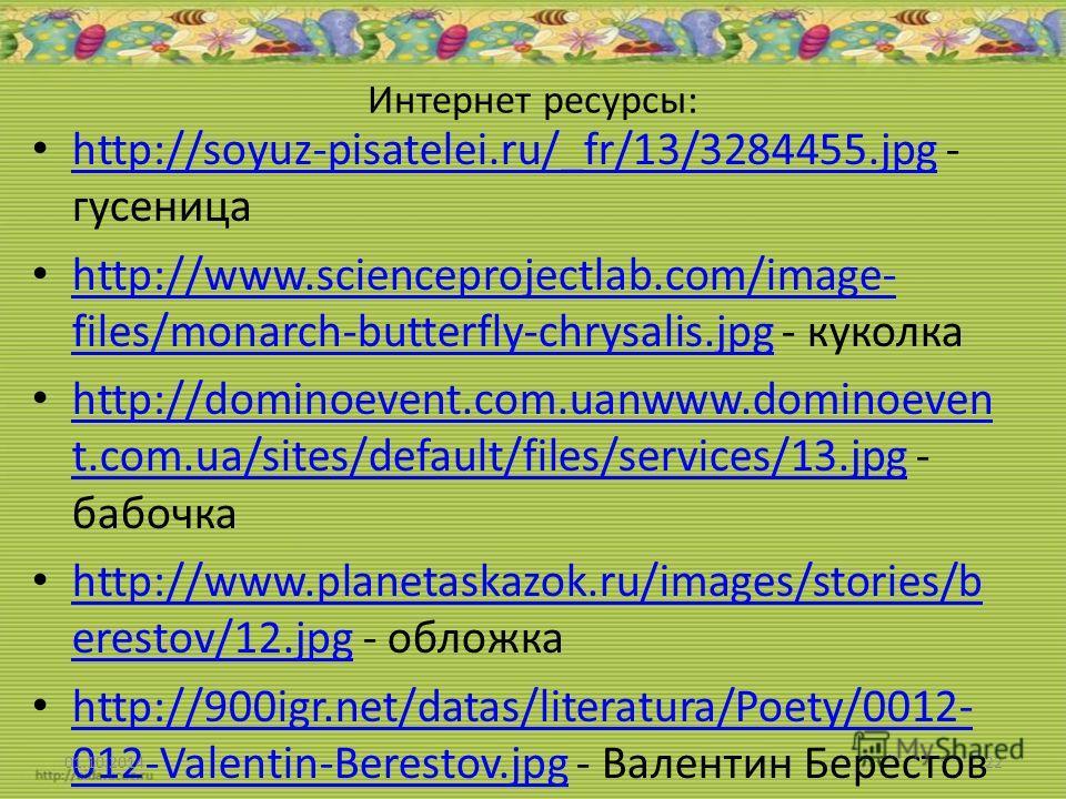 Интернет ресурсы: http://soyuz-pisatelei.ru/_fr/13/3284455. jpg - гусиница http://soyuz-pisatelei.ru/_fr/13/3284455. jpg http://www.scienceprojectlab.com/image- files/monarch-butterfly-chrysalis.jpg - куколка http://www.scienceprojectlab.com/image- f