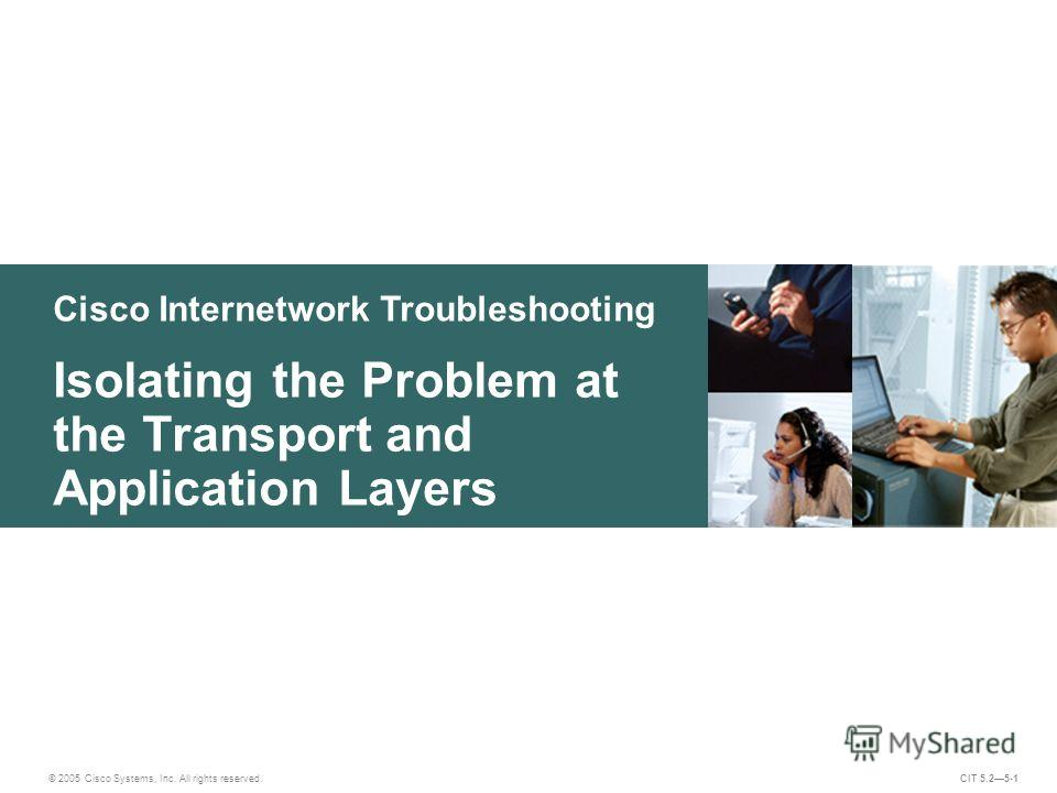Cisco Internetwork Troubleshooting Isolating the Problem at the Transport and Application Layers © 2005 Cisco Systems, Inc. All rights reserved. CIT 5.25-1