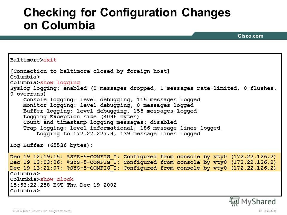 © 2005 Cisco Systems, Inc. All rights reserved. CIT 5.25-16 Baltimore>exit [Connection to baltimore closed by foreign host] Columbia> Columbia>show logging Syslog logging: enabled (0 messages dropped, 1 messages rate-limited, 0 flushes, 0 overruns) C