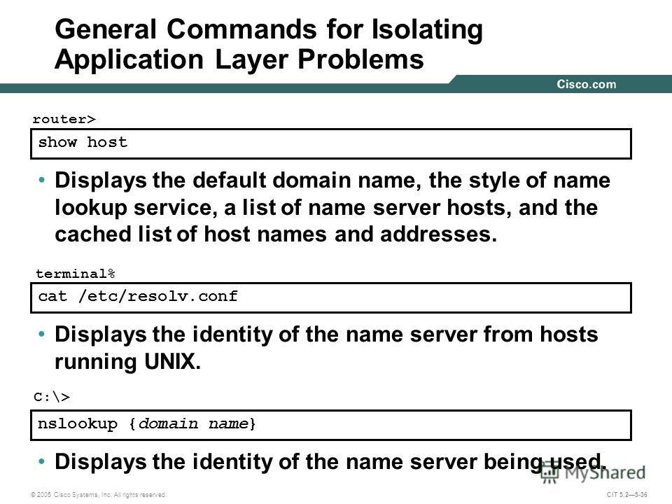 © 2005 Cisco Systems, Inc. All rights reserved. CIT 5.25-36 show host router> Displays the default domain name, the style of name lookup service, a list of name server hosts, and the cached list of host names and addresses. cat /etc/resolv.conf Displ