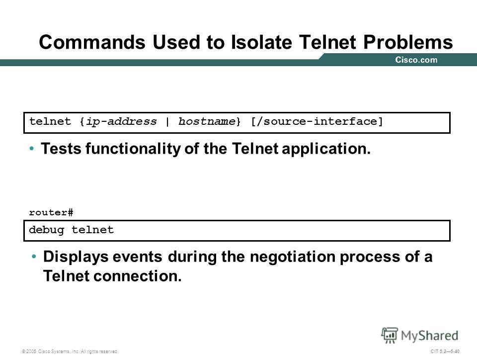 © 2005 Cisco Systems, Inc. All rights reserved. CIT 5.25-40 telnet {ip-address | hostname} [/source-interface] Tests functionality of the Telnet application. debug telnet Displays events during the negotiation process of a Telnet connection. router#