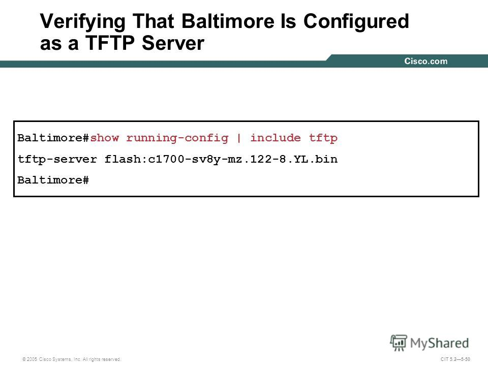 © 2005 Cisco Systems, Inc. All rights reserved. CIT 5.25-50 Baltimore#show running-config | include tftp tftp-server flash:c1700-sv8y-mz.122-8.YL.bin Baltimore# Verifying That Baltimore Is Configured as a TFTP Server