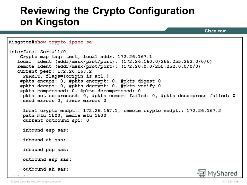 © 2005 Cisco Systems, Inc. All rights reserved. CIT 5.25-56 Kingston#show crypto ipsec sa interface: Serial1/0 Crypto map tag: test, local addr. 172.26.167.1 local ident (addr/mask/prot/port): (172.26.160.0/255.255.252.0/0/0) remote ident (addr/mask/