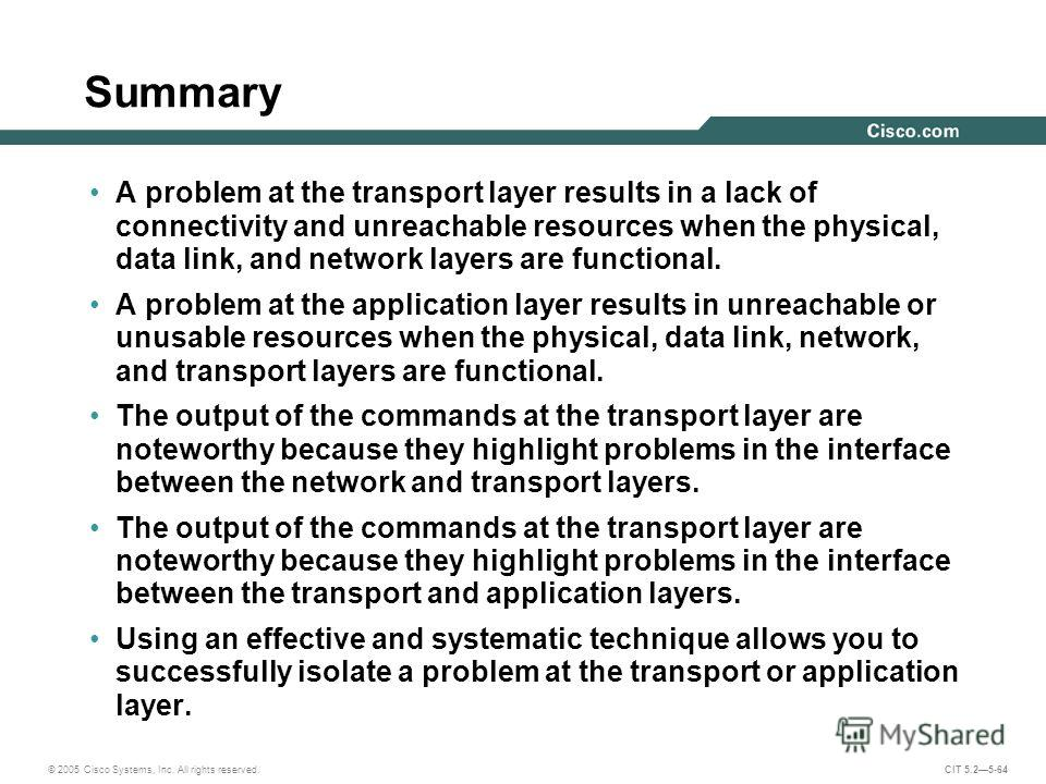 © 2005 Cisco Systems, Inc. All rights reserved. CIT 5.25-64 Summary A problem at the transport layer results in a lack of connectivity and unreachable resources when the physical, data link, and network layers are functional. A problem at the applica