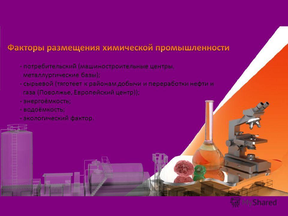 - потребительский (машиностроительные центры, металлургические базы); - сырьевой (тяготеет к районам добычи и переработки нефти и газа (Поволжье, Европейский центр)); - энергоёмкость; - водаёмкость; - экологический фактор.