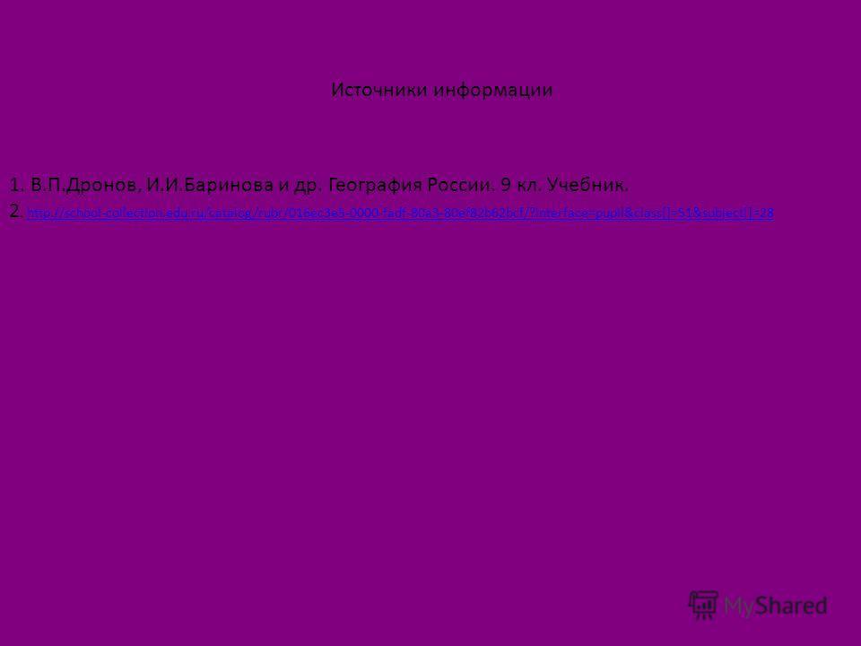 Источники информации 1. В.П.Дронов, И.И.Баринова и др. География России. 9 кл. Учебник. 2. http://school-collection.edu.ru/catalog/rubr/016ec3e5-0000-fadf-80a3-80ef82b62bcf/?interface=pupil&class[]=51&subject[]=28http://school-collection.edu.ru/catal