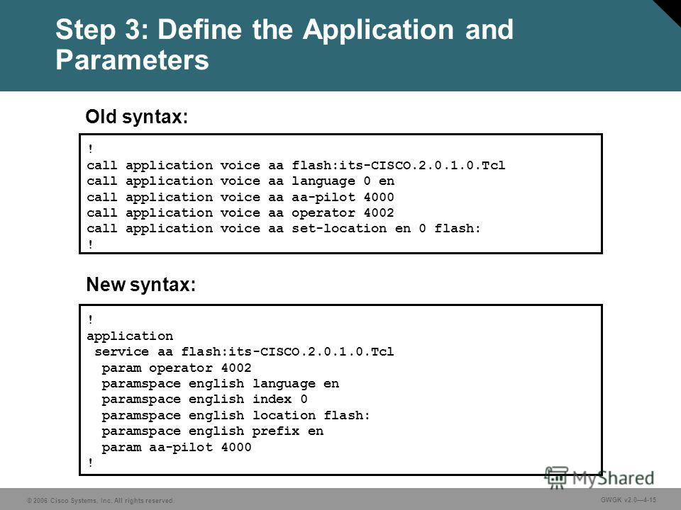 © 2006 Cisco Systems, Inc. All rights reserved. GWGK v2.04-15 Step 3: Define the Application and Parameters ! application service aa flash:its-CISCO.2.0.1.0. Tcl param operator 4002 paramspace english language en paramspace english index 0 paramspace