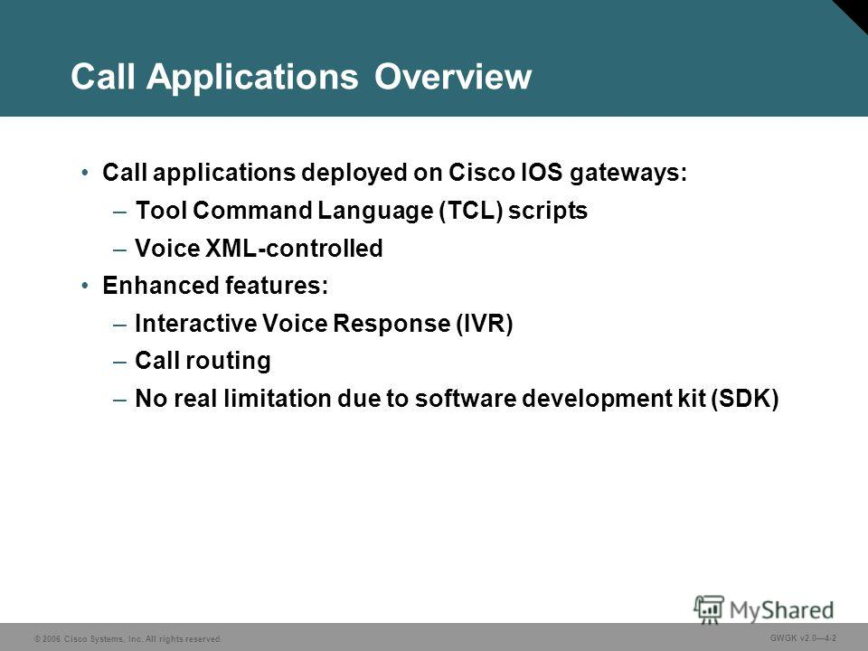 © 2006 Cisco Systems, Inc. All rights reserved. GWGK v2.04-2 Call Applications Overview Call applications deployed on Cisco IOS gateways: –Tool Command Language (TCL) scripts –Voice XML-controlled Enhanced features: –Interactive Voice Response (IVR)