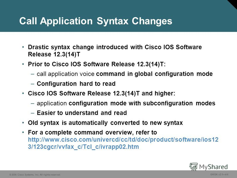 © 2006 Cisco Systems, Inc. All rights reserved. GWGK v2.04-6 Call Application Syntax Changes Drastic syntax change introduced with Cisco IOS Software Release 12.3(14)T Prior to Cisco IOS Software Release 12.3(14)T: –call application voice command in