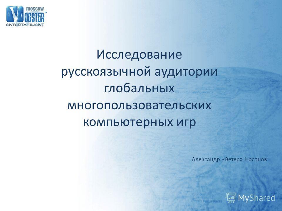 Исследование русскоязычной аудитории глобальных многопользовательских компьютерных игр Александр «Ветер» Насонов