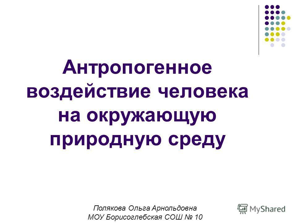 Антропогенное воздействие человека на окружающую природную среду Полякова Ольга Арнольдовна МОУ Борисоглебская СОШ 10