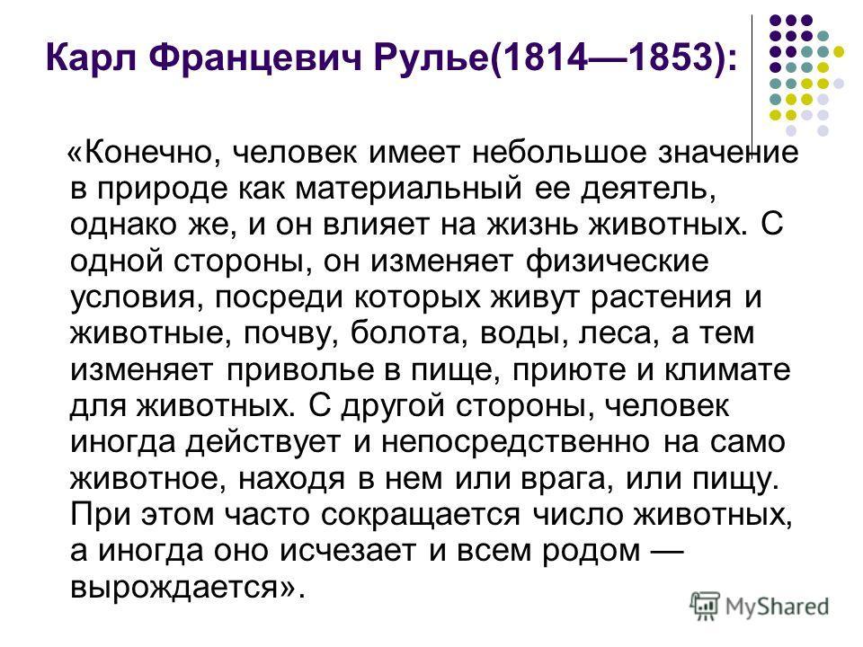 Карл Францевич Рулье(18141853): «Конечно, человек имеет небольшое значение в природе как материальный ее деятель, однако же, и он влияет на жизнь животных. С одной стороны, он изменяет физические условия, посреди которых живут растения и животные, по