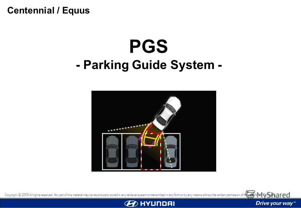 PGS - Parking Guide System - Centennial / Equus Copyright 2009 All rights reserved. No part of this material may be reproduced, stored in any retrieval system or transmitted in any form or by any means without the written permission of Hyundai Motor