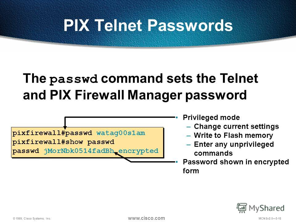 © 1999, Cisco Systems, Inc. www.cisco.com MCNSv2.05-18 PIX Telnet Passwords Privileged mode –Change current settings –Write to Flash memory –Enter any unprivileged commands Password shown in encrypted form pixfirewall#passwd watag00s1am pixfirewall#s