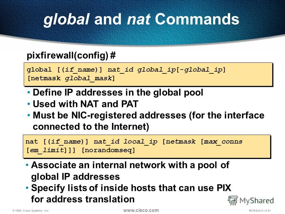 © 1999, Cisco Systems, Inc. www.cisco.com MCNSv2.05-21 global and nat Commands pixfirewall(config) # global [(if_name)] nat_id global_ip[-global_ip] [netmask global_mask] Define IP addresses in the global pool Used with NAT and PAT Must be NIC-regist