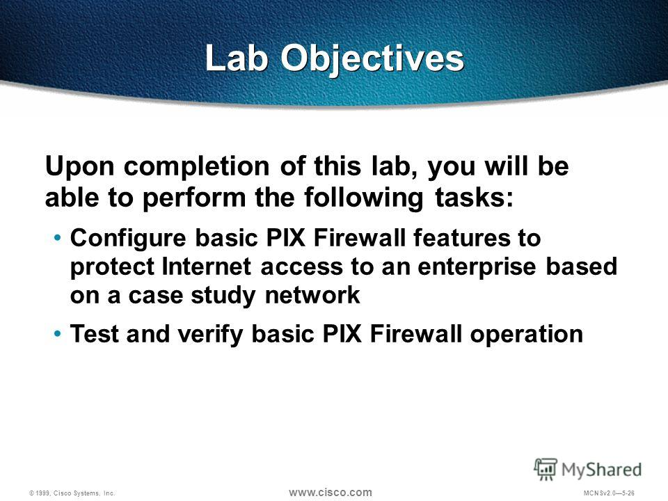 © 1999, Cisco Systems, Inc. www.cisco.com MCNSv2.05-26 Upon completion of this lab, you will be able to perform the following tasks: Configure basic PIX Firewall features to protect Internet access to an enterprise based on a case study network Test