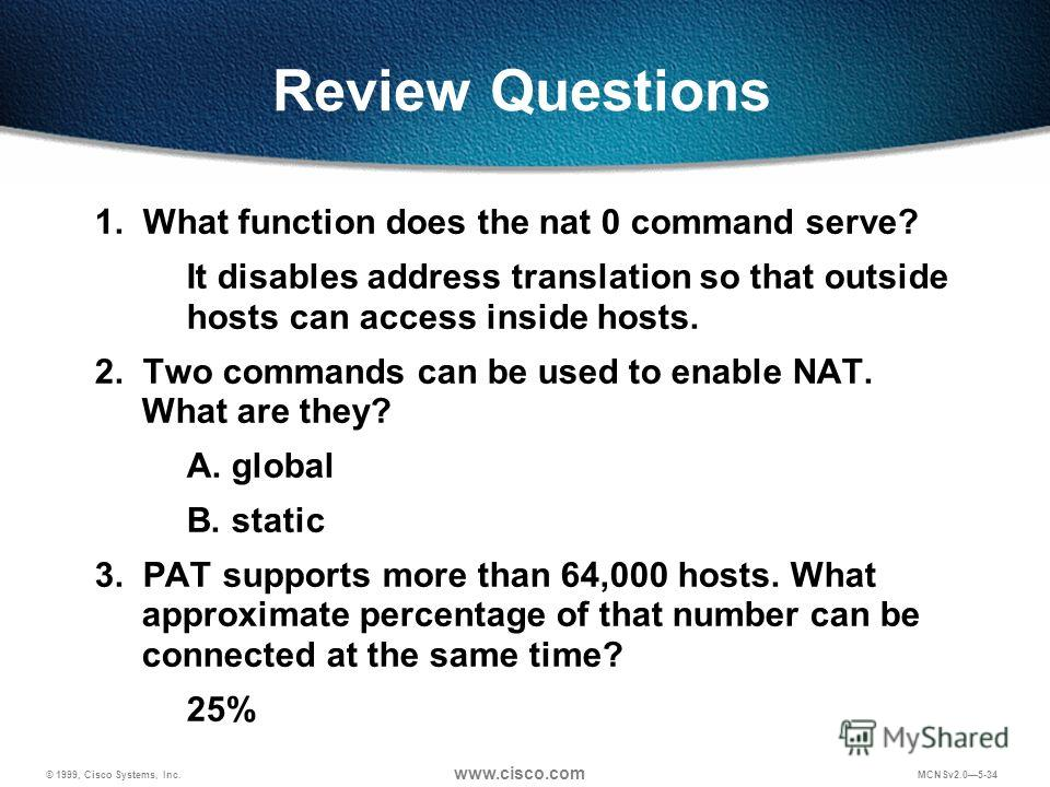 © 1999, Cisco Systems, Inc. www.cisco.com MCNSv2.05-34 Review Questions 1. What function does the nat 0 command serve? It disables address translation so that outside hosts can access inside hosts. 2. Two commands can be used to enable NAT. What are