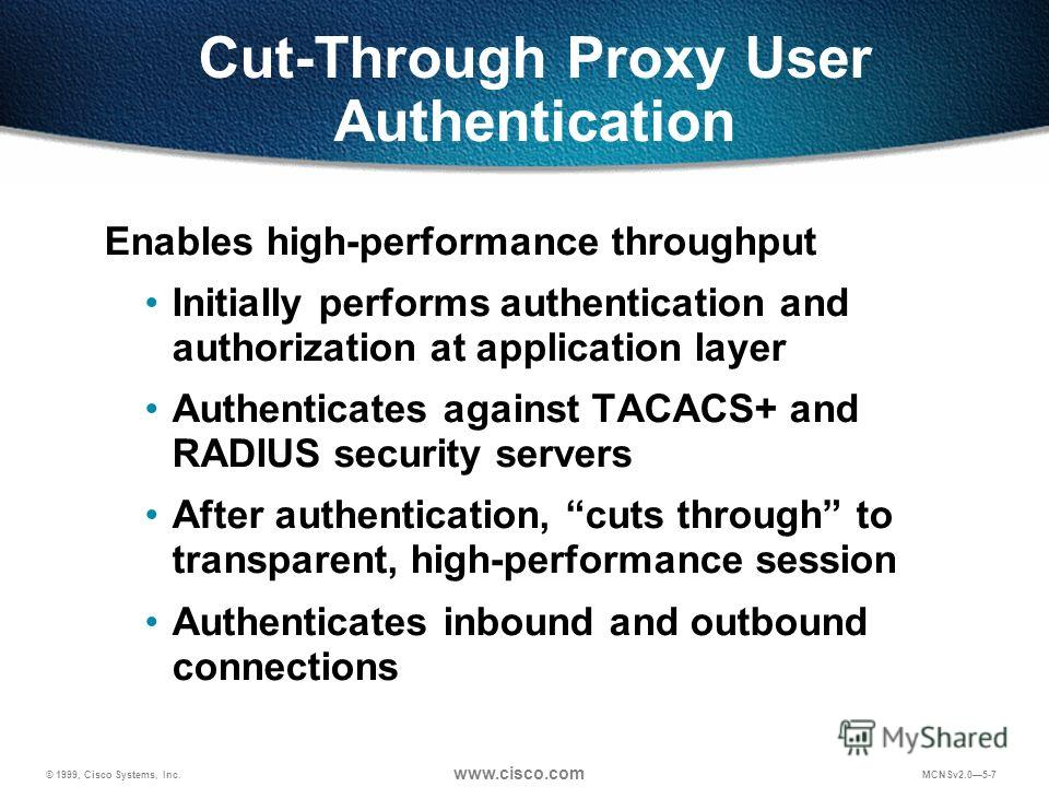 © 1999, Cisco Systems, Inc. www.cisco.com MCNSv2.05-7 Cut-Through Proxy User Authentication Enables high-performance throughput Initially performs authentication and authorization at application layer Authenticates against TACACS+ and RADIUS security