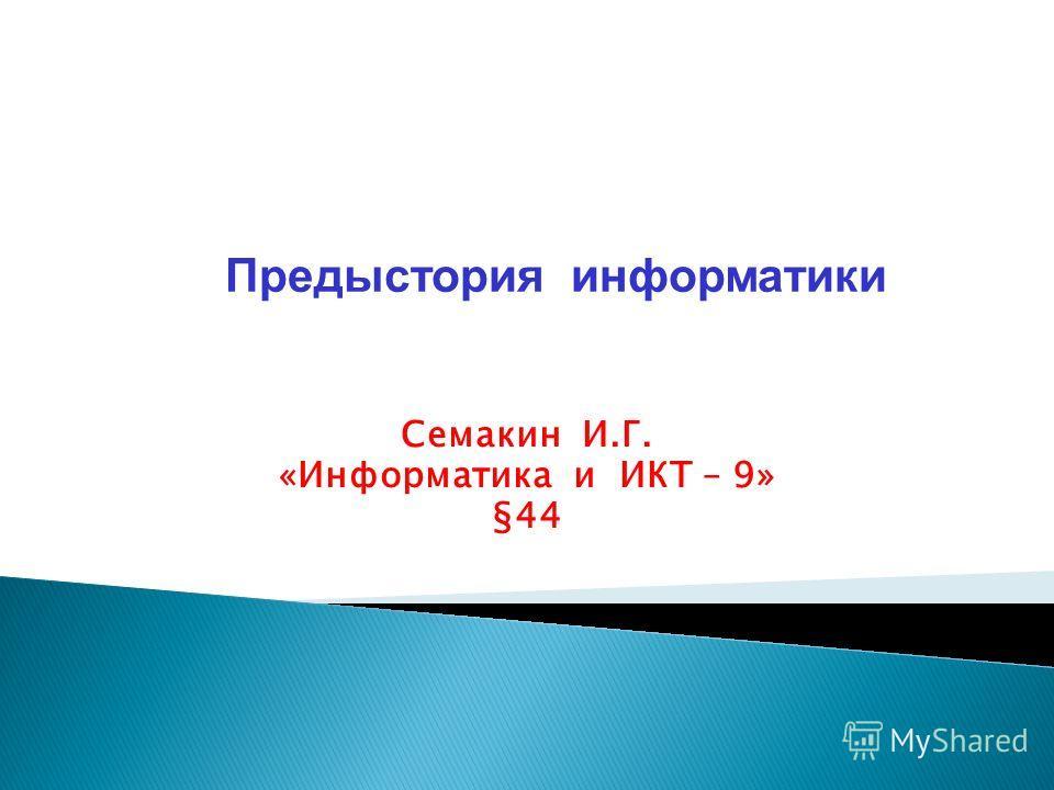 Семакин И.Г. «Информатика и ИКТ – 9» §44 Предыстория информатики