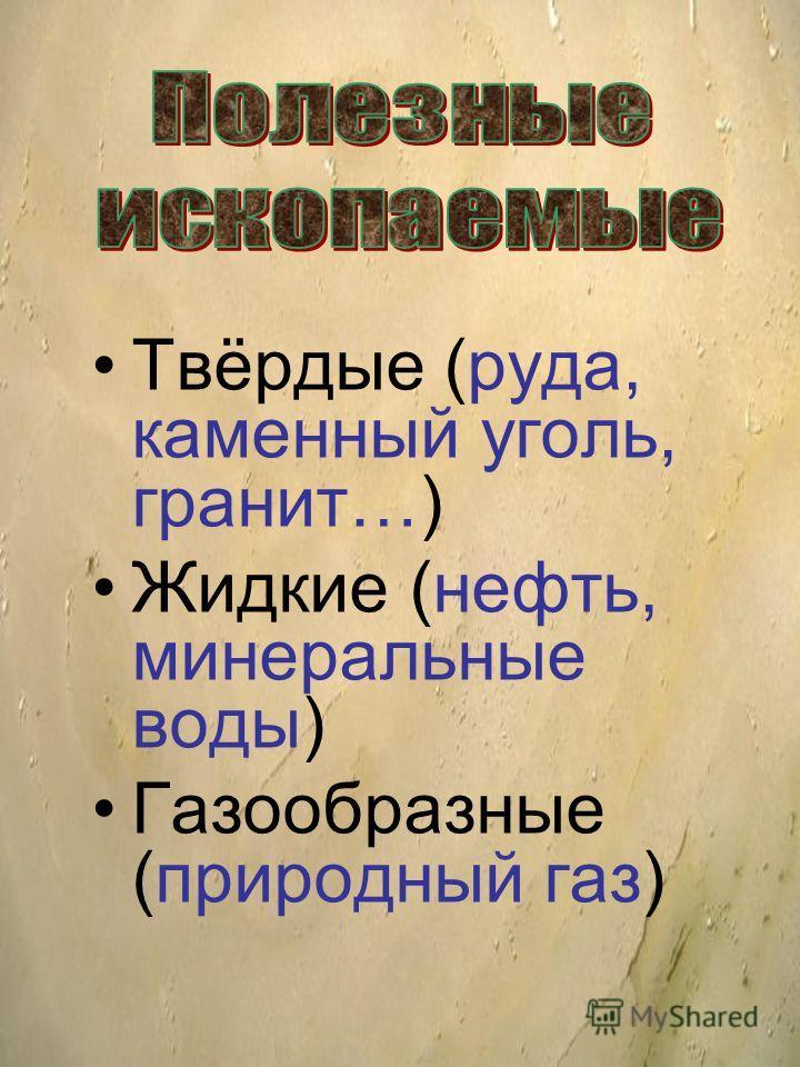 Твёрдые (руда, каменный уголь, гранит…) Жидкие (нефть, минеральные воды) Газообразные (природный газ)