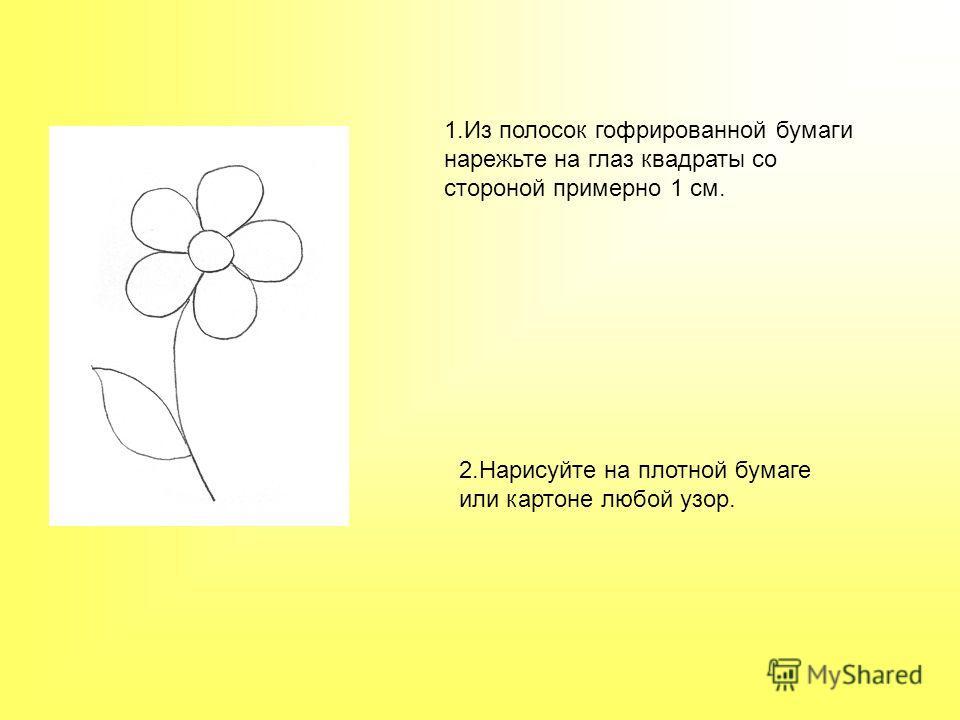 1. Из полосок гофрированной бумаги нарежьте на глаз квадраты со стороной примерно 1 см. 2. Нарисуйте на плотной бумаге или картоне любой узор.
