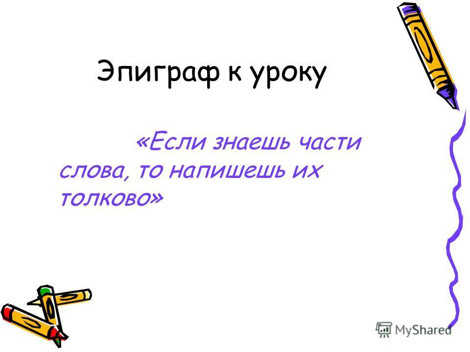 Эпиграф к уроку «Если знаешь части слова, то напишешь их толково»