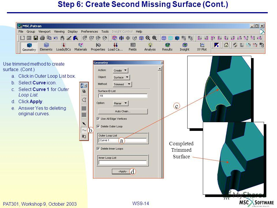 WS9-14 PAT301, Workshop 9, October 2003 Step 6: Create Second Missing Surface (Cont.) Use trimmed method to create surface. (Cont.) a.Click in Outer Loop List box. b.Select Curve icon. c.Select Curve 1 for Outer Loop List. d.Click Apply. e.Answer Yes