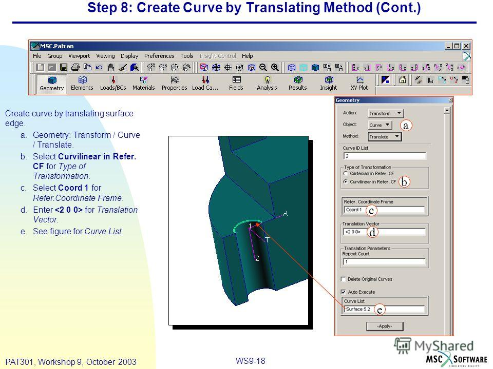 WS9-18 PAT301, Workshop 9, October 2003 Step 8: Create Curve by Translating Method (Cont.) Create curve by translating surface edge. a.Geometry: Transform / Curve / Translate. b.Select Curvilinear in Refer. CF for Type of Transformation. c.Select Coo