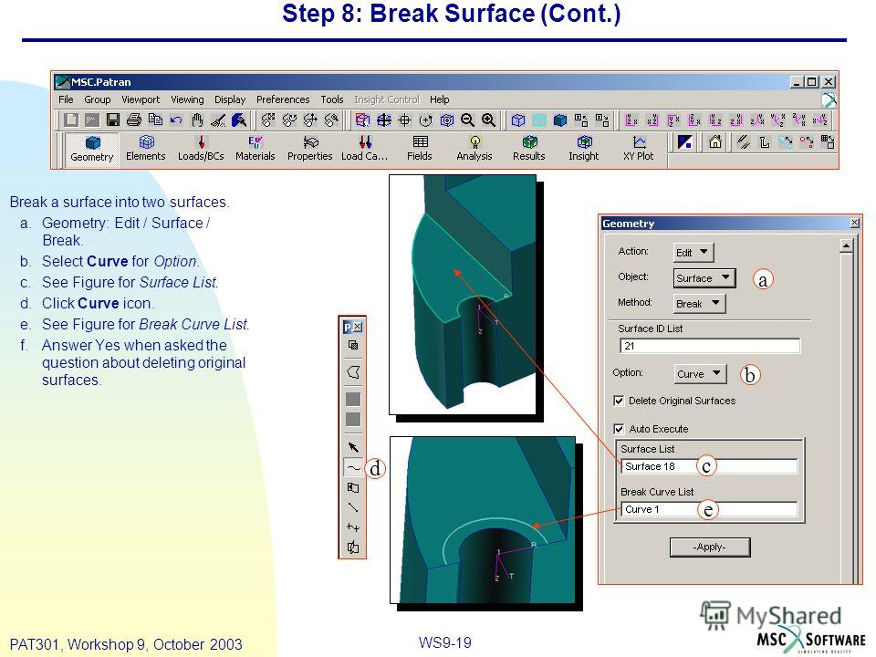 WS9-19 PAT301, Workshop 9, October 2003 Step 8: Break Surface (Cont.) Break a surface into two surfaces. a.Geometry: Edit / Surface / Break. b.Select Curve for Option. c.See Figure for Surface List. d.Click Curve icon. e.See Figure for Break Curve Li