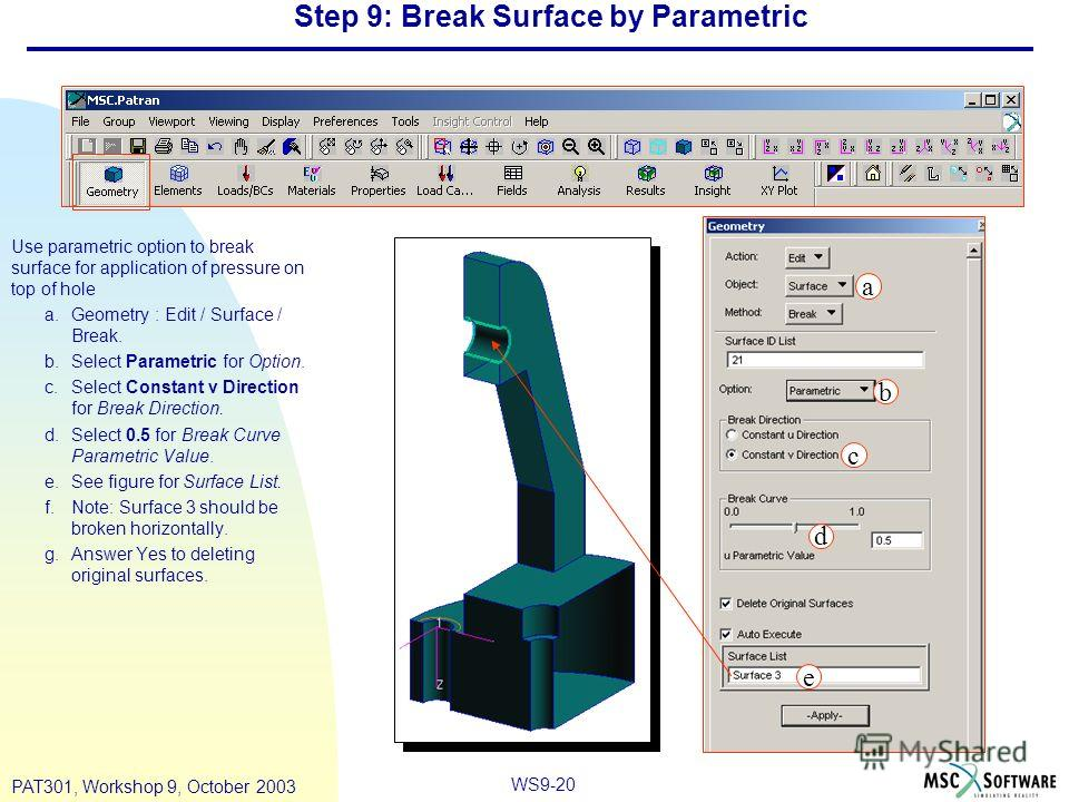 WS9-20 PAT301, Workshop 9, October 2003 Step 9: Break Surface by Parametric Use parametric option to break surface for application of pressure on top of hole a.Geometry : Edit / Surface / Break. b.Select Parametric for Option. c.Select Constant v Dir