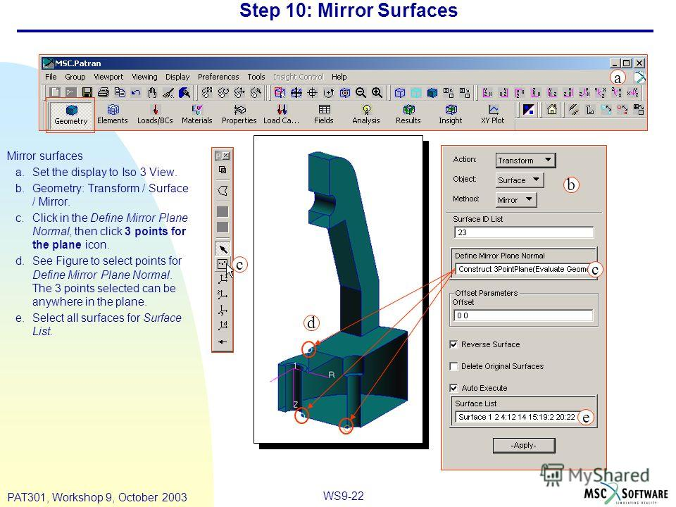 WS9-22 PAT301, Workshop 9, October 2003 Step 10: Mirror Surfaces Mirror surfaces a.Set the display to Iso 3 View. b.Geometry: Transform / Surface / Mirror. c.Click in the Define Mirror Plane Normal, then click 3 points for the plane icon. d.See Figur