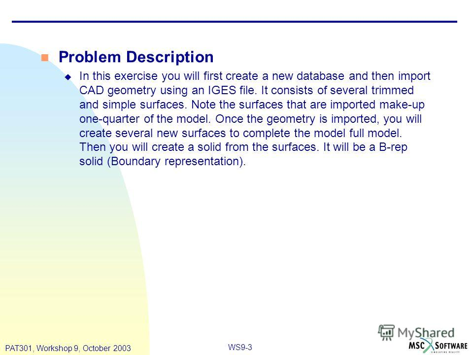 WS9-3 PAT301, Workshop 9, October 2003 n Problem Description u In this exercise you will first create a new database and then import CAD geometry using an IGES file. It consists of several trimmed and simple surfaces. Note the surfaces that are impor
