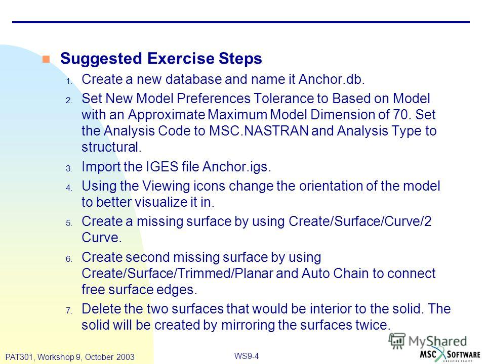WS9-4 PAT301, Workshop 9, October 2003 n Suggested Exercise Steps 1. Create a new database and name it Anchor.db. 2. Set New Model Preferences Tolerance to Based on Model with an Approximate Maximum Model Dimension of 70. Set the Analysis Code to MSC