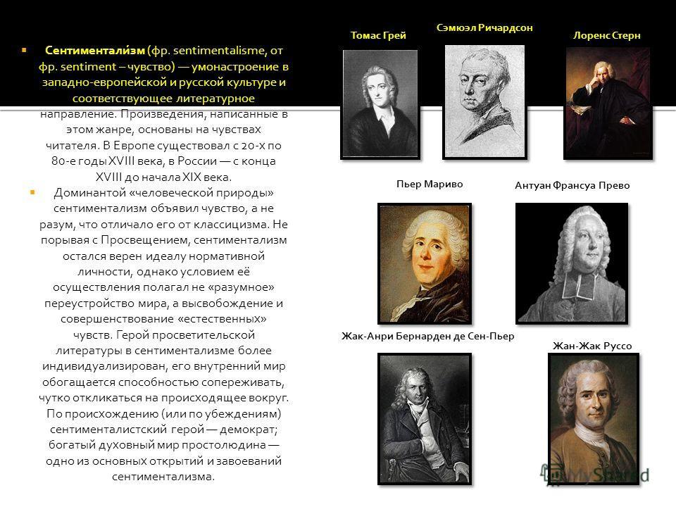 Сентиментали́зм (фр. sentimentalisme, от фр. sentiment – чувство) умонастроение в западно-европейской и русской культуре и соответствующее литературное направление. Произведения, написанные в этом жанре, основаны на чувствах читателя. В Европе сущест