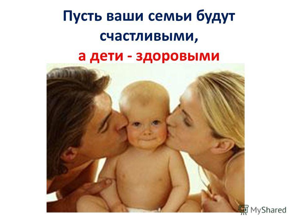 Пусть ваши семьи будут счастливыми, а дети - здоровыми