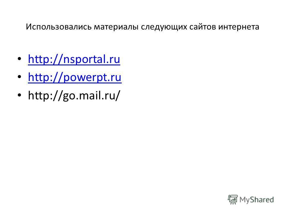 Использовались материалы следующих сайтов интернета http://nsportal.ru http://powerpt.ru http://go.mail.ru/