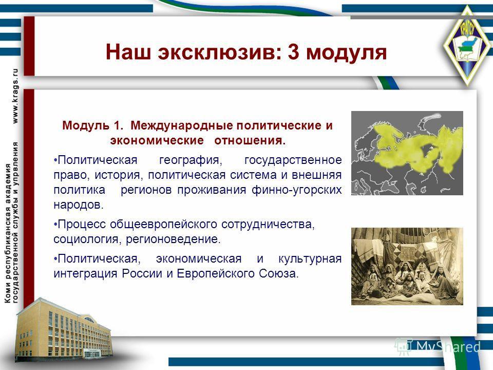 Наш эксклюзив: 3 модуля Модуль 1. Международные политические и экономические отношения. Политическая география, государственное право, история, политическая система и внешняя политика регионов проживания финно-угорских народов. Процесс общеевропейско
