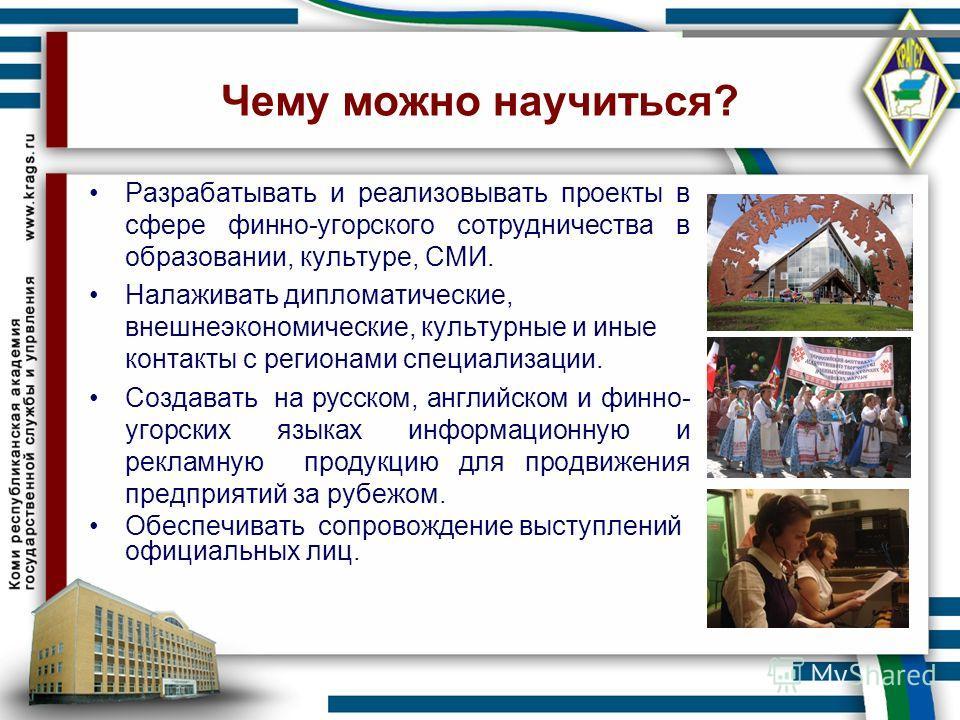 Чему можно научиться? Разрабатывать и реализовывать проекты в сфере финно-угорского сотрудничества в образовании, культуре, СМИ. Налаживать дипломатические, внешнеэкономические, культурные и иные контакты с регионами специализации. Создавать на русск