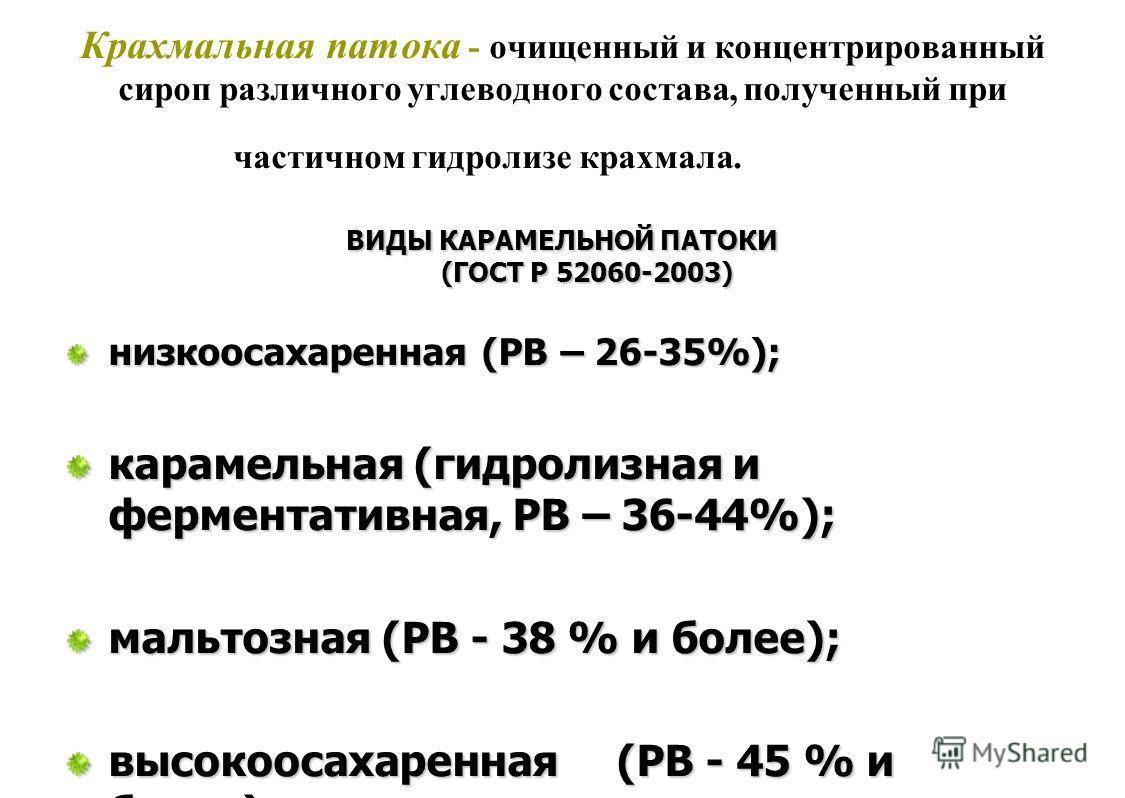 Крахмальная патока - очищенный и концентрированный сироп различного углеводного состава, полученный при частичном гидролизе крахмала. ВИДЫ КАРАМЕЛЬНОЙ ПАТОКИ (ГОСТ Р 52060-2003) низкоосахаренная (РВ – 26-35%); карамельная (гидролизная и ферментативна