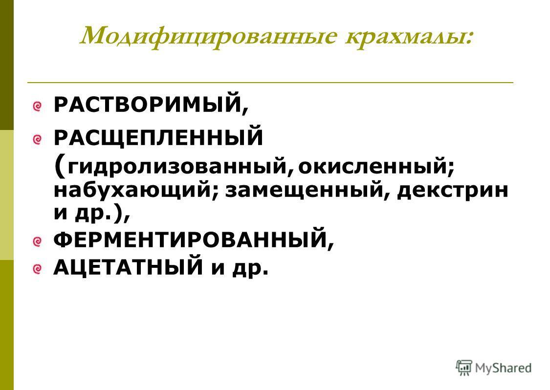 Модифицированные крахмалы: РАСТВОРИМЫЙ, РАСЩЕПЛЕННЫЙ ( гидролизованный, окисленный; набухающий; замещенный, декстрин и др.), ФЕРМЕНТИРОВАННЫЙ, АЦЕТАТНЫЙ и др.