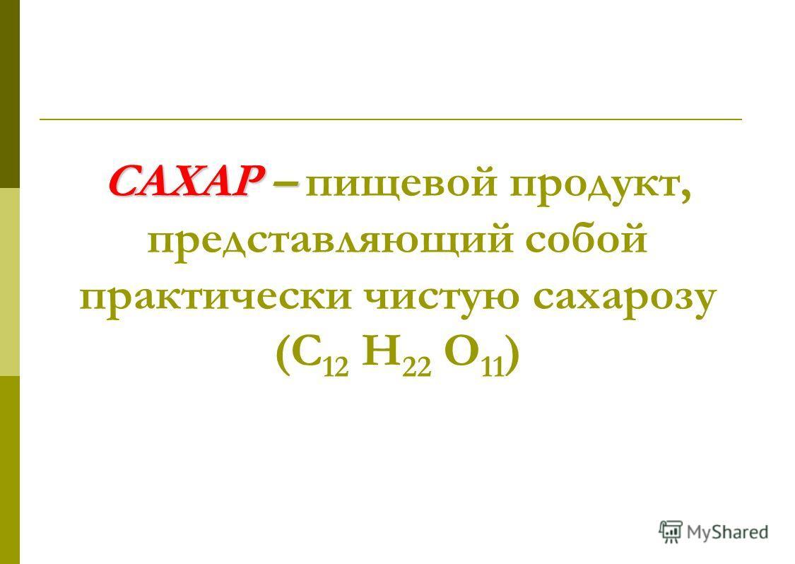 САХАР – САХАР – пищевой продукт, представляющий собой практически чистую сахарозу (С 12 Н 22 О 11 )