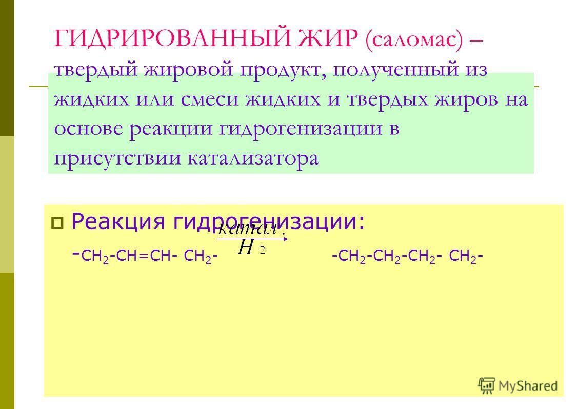 ГИДРИРОВАННЫЙ ЖИР (саломас) – твердый жировой продукт, полученный из жидких или смеси жидких и твердых жиров на основе реакции гидрогенизации в присутствии катализатора Реакция гидрогенизации: - СН 2 -СН=СН- СН 2 - -СН 2 -СН 2 -СН 2 - СН 2 -