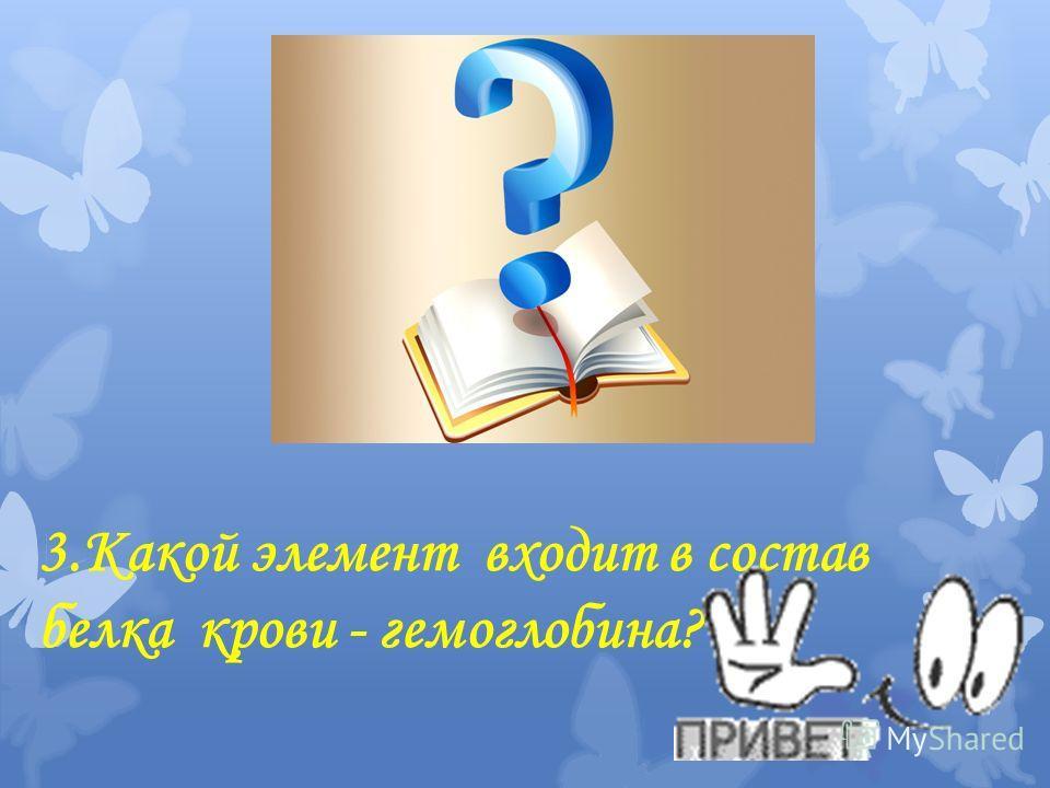 3. Какой элемент входит в состав белка крови - гемоглобина?