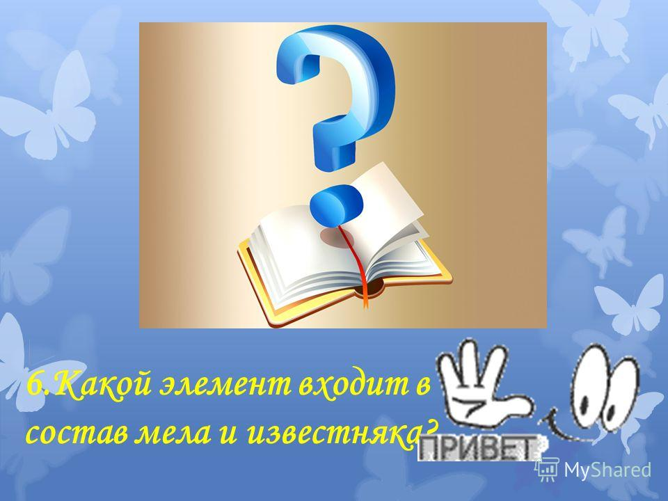 6. Какой элемент входит в состав мела и известняка?
