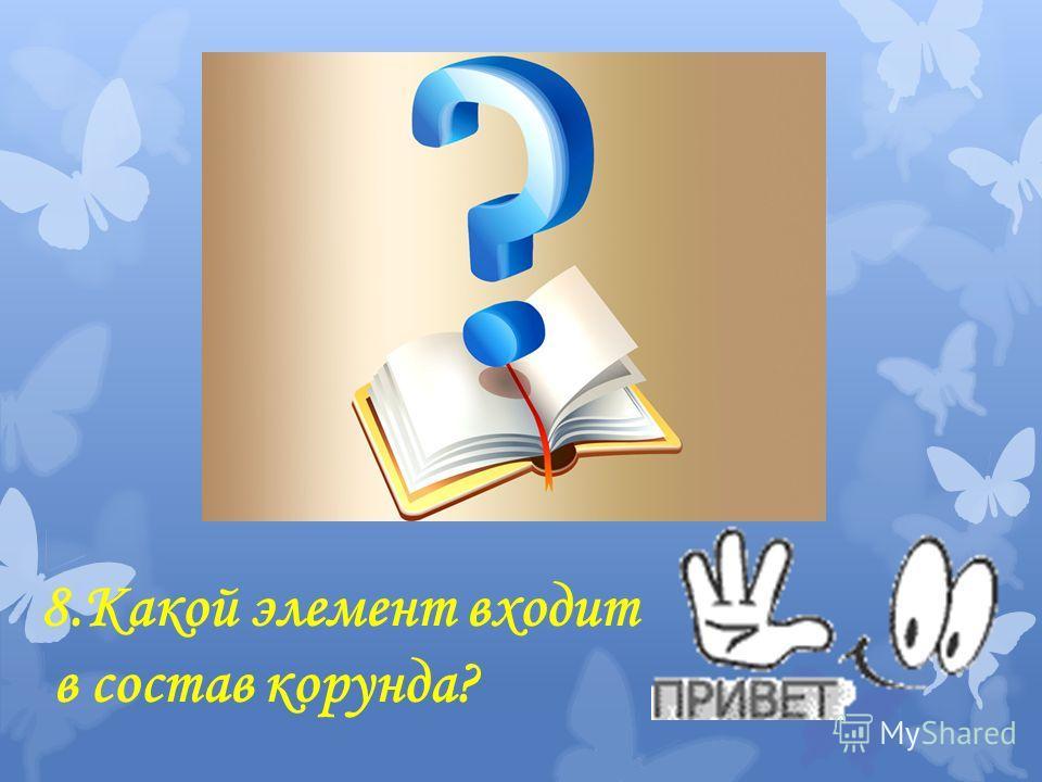 8. Какой элемент входит в состав корунда?